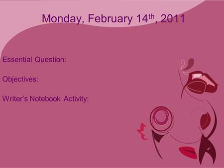 Monday, February 14 th, 2011 Essential Question: Objectives: Writer's Notebook Activity:
