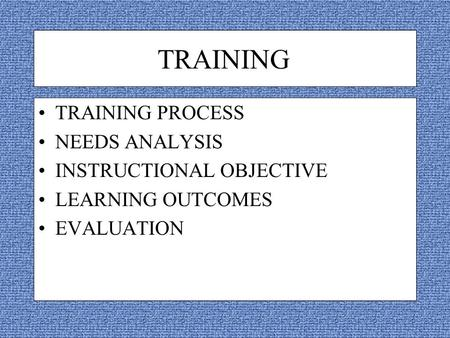 TRAINING TRAINING PROCESS NEEDS ANALYSIS INSTRUCTIONAL OBJECTIVE LEARNING OUTCOMES EVALUATION.