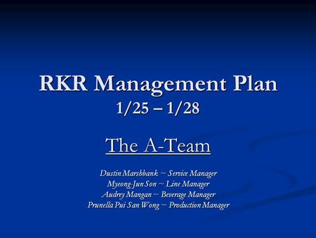 RKR Management Plan 1/25 – 1/28 The A-Team Dustin Marshbank ~ Service Manager Myeong-Jun Son ~ Line Manager Audrey Mangan ~ Beverage Manager Prunella Pui.