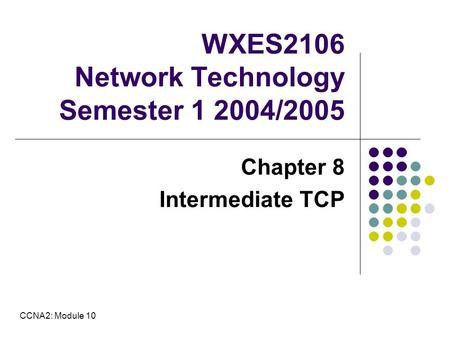 WXES2106 Network Technology Semester 1 2004/2005 Chapter 8 Intermediate TCP CCNA2: Module 10.