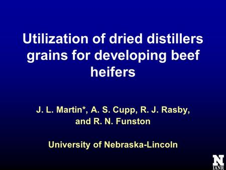 Utilization of dried distillers grains for developing beef heifers J. L. Martin*, A. S. Cupp, R. J. Rasby, and R. N. Funston University of Nebraska-Lincoln.