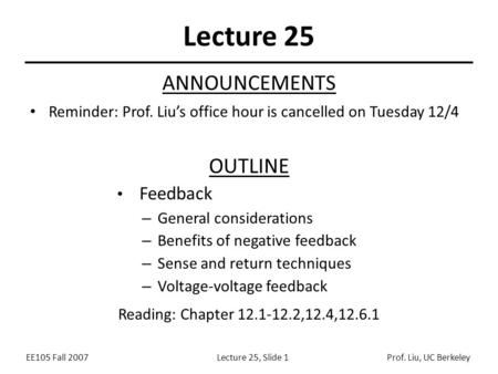 EE105 Fall 2007Lecture 25, Slide 1Prof. Liu, UC Berkeley Lecture 25 OUTLINE Feedback – General considerations – Benefits of negative feedback – Sense and.