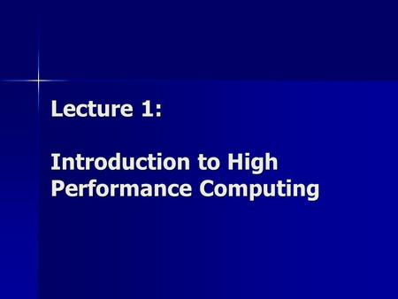 Lecture 1: Introduction to High Performance Computing.