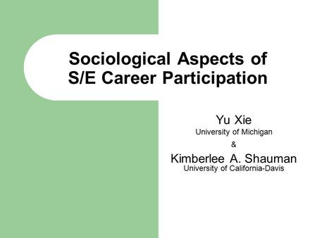 Sociological Aspects of S/E Career Participation Yu Xie University of Michigan & Kimberlee A. Shauman University of California-Davis.