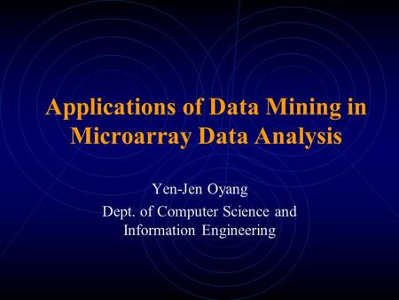 Applications of Data Mining in Microarray Data Analysis Yen-Jen Oyang Dept. of Computer Science and Information Engineering.