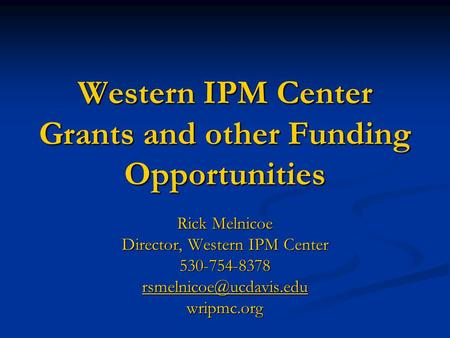 Western IPM Center Grants and other Funding Opportunities Rick Melnicoe Director, Western IPM Center 530-754-8378 wripmc.org.