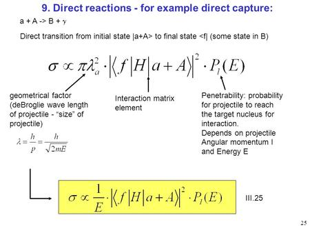 25 9. Direct reactions - for example direct capture: Direct transition from initial state |a+A> to final state <f| (some state in B) a + A -> B +  geometrical.