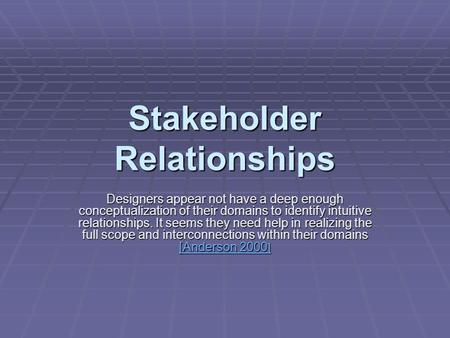 Stakeholder Relationships Designers appear not have a deep enough conceptualization of their domains to identify intuitive relationships. It seems they.