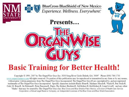 Basic Training for Better Health! Presents… Copyright © 1994, 2007 by The OrganWise Guys Inc. 3838 Song River Circle Duluth, GA 30097 Phone (800) 786-1730.