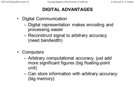 EECS 40 Spring 2003 Lecture 10S. Ross and W. G. OldhamCopyright Regents of the University of California DIGITAL ADVANTAGES Digital Communication –Digital.