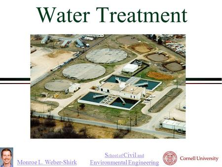 Monroe L. Weber-Shirk S chool of Civil and Environmental Engineering Water Treatment.