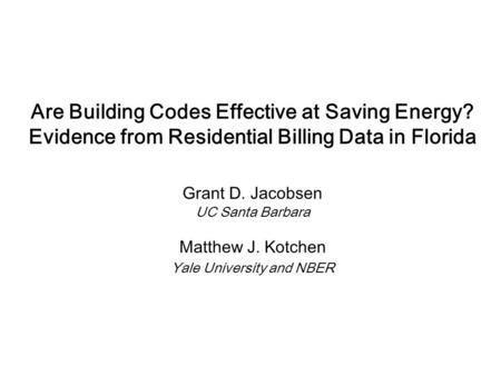 Are Building Codes Effective at Saving Energy? Evidence from Residential Billing Data in Florida Grant D. Jacobsen UC Santa Barbara Matthew J. Kotchen.