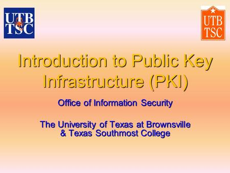 Introduction to Public Key Infrastructure (PKI) Office of Information Security The University of Texas at Brownsville & Texas Southmost College.