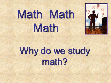 Math Math Math Why do we study math? First of all, it's all around us! First of all, it's all around us!