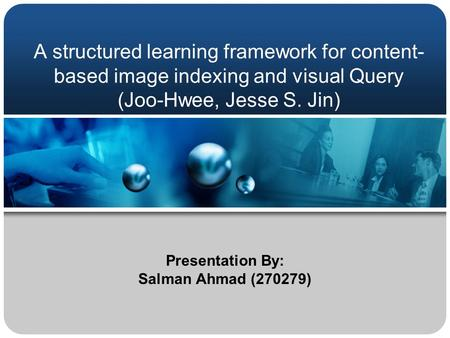 A structured learning framework for content- based image indexing and visual Query (Joo-Hwee, Jesse S. Jin) Presentation By: Salman Ahmad (270279)