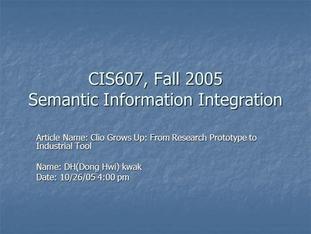 CIS607, Fall 2005 Semantic Information Integration Article Name: Clio Grows Up: From Research Prototype to Industrial Tool Name: DH(Dong Hwi) kwak Date:
