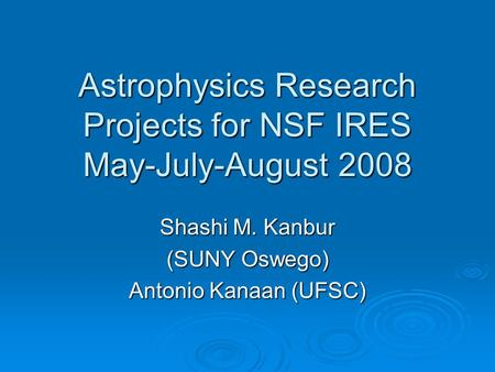 Astrophysics Research Projects for NSF IRES May-July-August 2008 Shashi M. Kanbur (SUNY Oswego) Antonio Kanaan (UFSC)