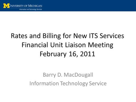 Rates and Billing for New ITS Services Financial Unit Liaison Meeting February 16, 2011 Barry D. MacDougall Information Technology Service.