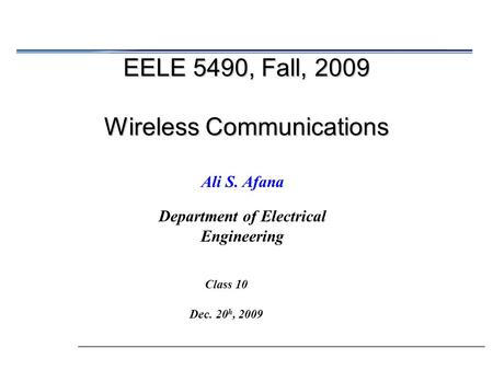EELE 5490, Fall, 2009 Wireless Communications Ali S. Afana Department of Electrical Engineering Class 10 Dec. 20 h, 2009.