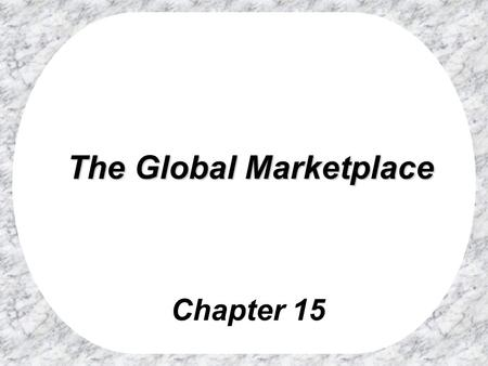 Chapter 15 The Global Marketplace The Global Marketplace.