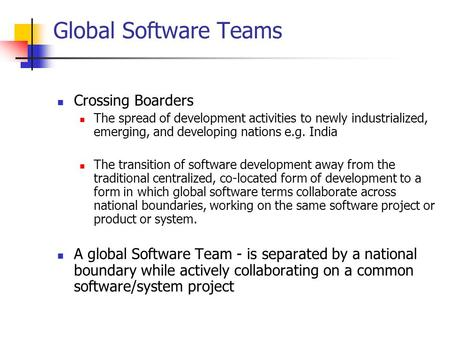Global Software Teams Crossing Boarders The spread of development activities to newly industrialized, emerging, and developing nations e.g. India The transition.
