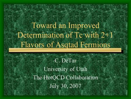 Toward an Improved Determination of Tc with 2+1 Flavors of Asqtad Fermions C. DeTar University of Utah The HotQCD Collaboration July 30, 2007.