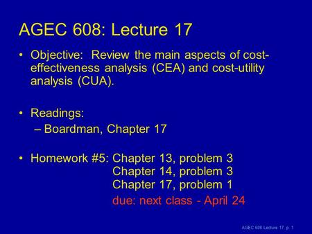 AGEC 608 Lecture 17, p. 1 AGEC 608: Lecture 17 Objective: Review the main aspects of cost- effectiveness analysis (CEA) and cost-utility analysis (CUA).