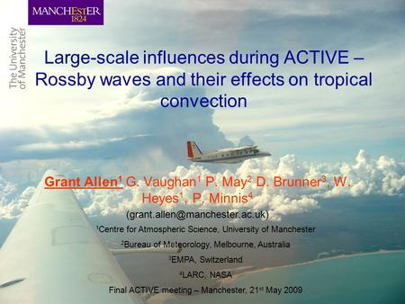 Large-scale influences during ACTIVE – Rossby waves and their effects on tropical convection Grant Allen 1 G. Vaughan 1 P. May 2 D. Brunner 3, W. Heyes.