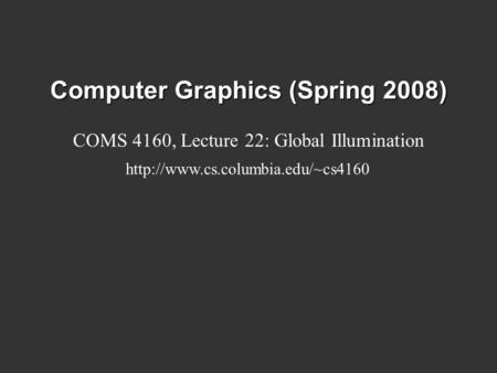 Computer Graphics (Spring 2008) COMS 4160, Lecture 22: Global Illumination