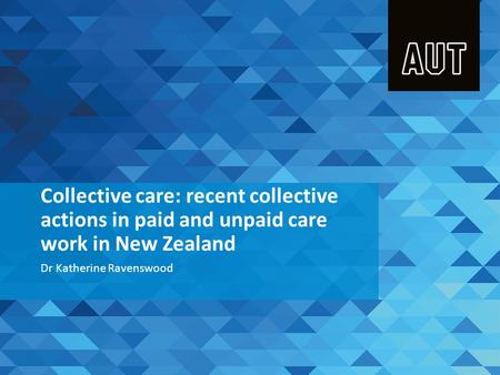 Collective care: recent collective actions in paid and unpaid care work in New Zealand Dr Katherine Ravenswood.