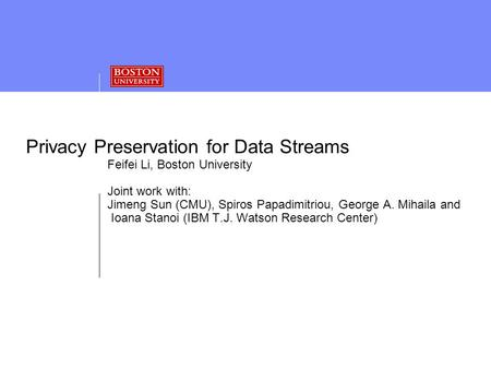 Privacy Preservation for Data Streams Feifei Li, Boston University Joint work with: Jimeng Sun (CMU), Spiros Papadimitriou, George A. Mihaila and Ioana.