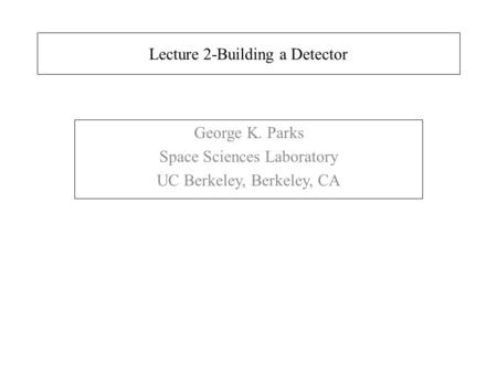 Lecture 2-Building a Detector George K. Parks Space Sciences Laboratory UC Berkeley, Berkeley, CA.