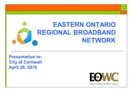 EASTERN ONTARIO REGIONAL BROADBAND NETWORK Presentation to: City of Cornwall April 26, 2010.
