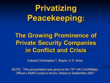Privatizing Peacekeeping : The Growing Prominence of Private Security Companies in Conflict and Crisis Colonel Christopher T. Mayer, U.S. Army NOTE: This.