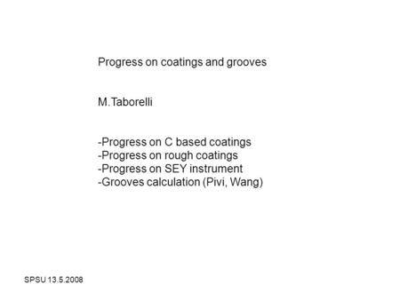 SPSU 13.5.2008 Progress on coatings and grooves M.Taborelli -Progress on C based coatings -Progress on rough coatings -Progress on SEY instrument -Grooves.