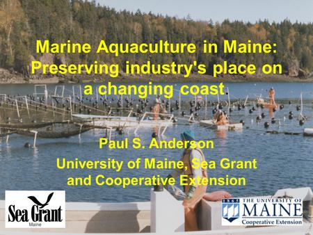 Marine Aquaculture in Maine: Preserving industry's place on a changing coast. Paul S. Anderson University of Maine, Sea Grant and Cooperative Extension.