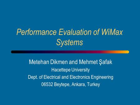 Performance Evaluation of WiMax Systems Metehan Dikmen and Mehmet Şafak Hacettepe University Dept. of Electrical and Electronics Engineering 06532 Beytepe,
