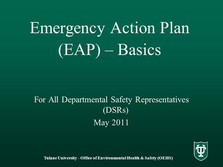 Tulane University - Office of Environmental Health & Safety (OEHS) Emergency Action Plan (EAP) – Basics For All Departmental Safety Representatives (DSRs)