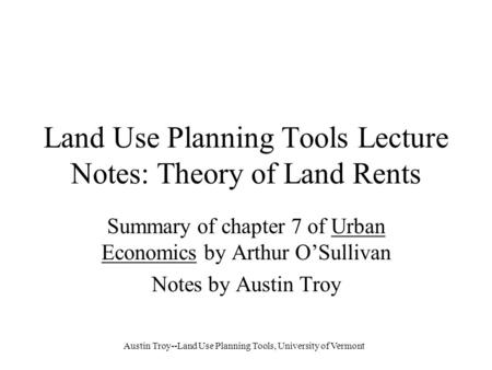 Austin Troy--Land Use Planning Tools, University of Vermont Land Use Planning Tools Lecture Notes: Theory of Land Rents Summary of chapter 7 of Urban Economics.