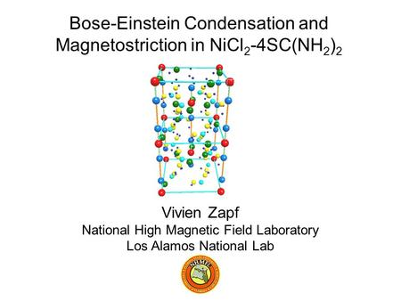 Vivien Zapf National High Magnetic Field Laboratory Los Alamos National Lab Bose-Einstein Condensation and Magnetostriction in NiCl 2 -4SC(NH 2 ) 2.