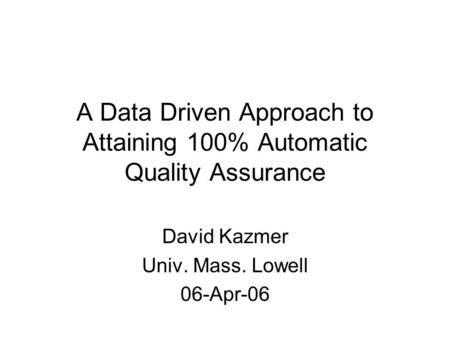 A Data Driven Approach to Attaining 100% Automatic Quality Assurance David Kazmer Univ. Mass. Lowell 06-Apr-06.