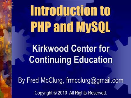 Kirkwood Center for Continuing Education Introduction to PHP and MySQL By Fred McClurg, Copyright © 2010 All Rights Reserved.