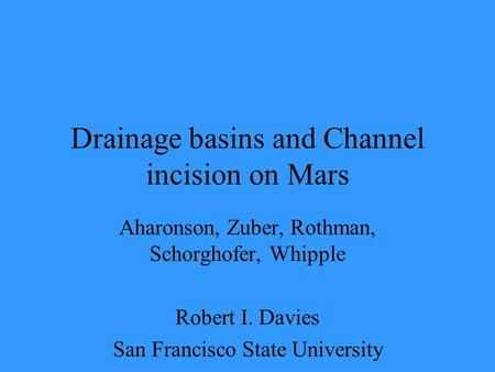 Drainage basins and Channel incision on Mars Aharonson, Zuber, Rothman, Schorghofer, Whipple Robert I. Davies San Francisco State University.