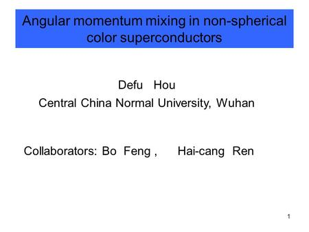 1 Angular momentum mixing in non-spherical color superconductors Defu Hou Central China Normal University, Wuhan Collaborators: Bo Feng, Hai-cang Ren.