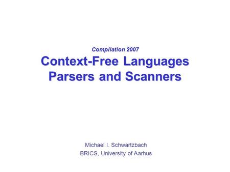 Compilation 2007 Context-Free Languages Parsers and Scanners Michael I. Schwartzbach BRICS, University of Aarhus.