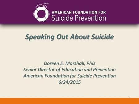 Speaking Out About Suicide Doreen S. Marshall, PhD Senior Director of Education and Prevention American Foundation for Suicide Prevention 6/24/2015 1.