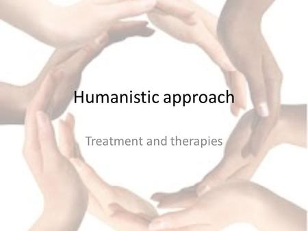 Humanistic approach Treatment and therapies. Getting you thinking Read section one of the handout Q: what are the principles of humanism?