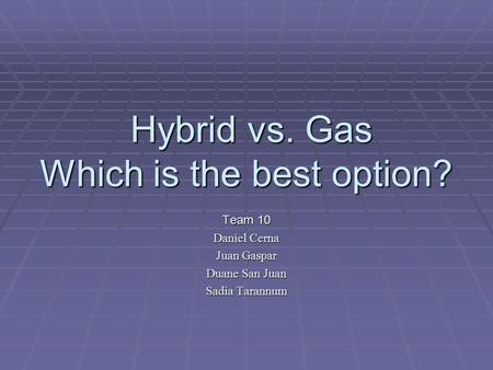 Hybrid vs. Gas Which is the best option? Hybrid vs. Gas Which is the best option? Team 10 Daniel Cerna Juan Gaspar Duane San Juan Sadia Tarannum.