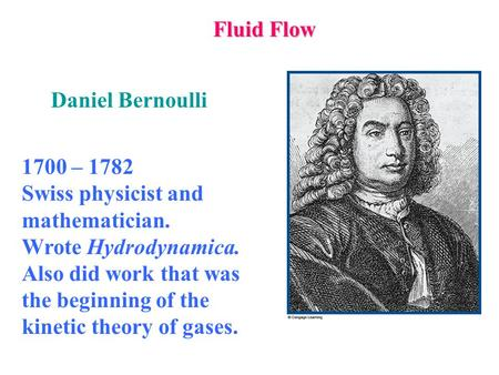 Fluid Flow 1700 – 1782 Swiss physicist and mathematician. Wrote Hydrodynamica. Also did work that was the beginning of the kinetic theory of gases. Daniel.