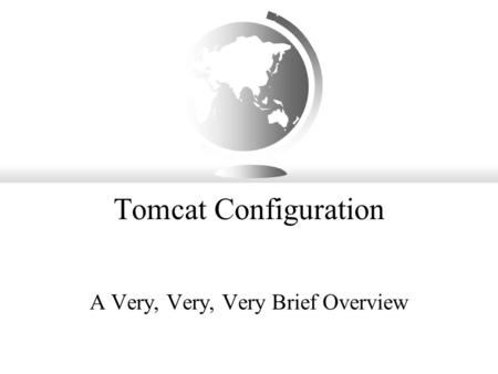Tomcat Configuration A Very, Very, Very Brief Overview.